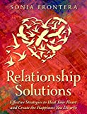 Relationship Solutions: Effective Strategies to Heal Your Heart and Create the Happiness You Deserve (The Sister's Guides to Empowered Living Book 3) - Kindle edition by Frontera, Sonia. Politics & Social Sciences Kindle eBooks @ Amazon.com.