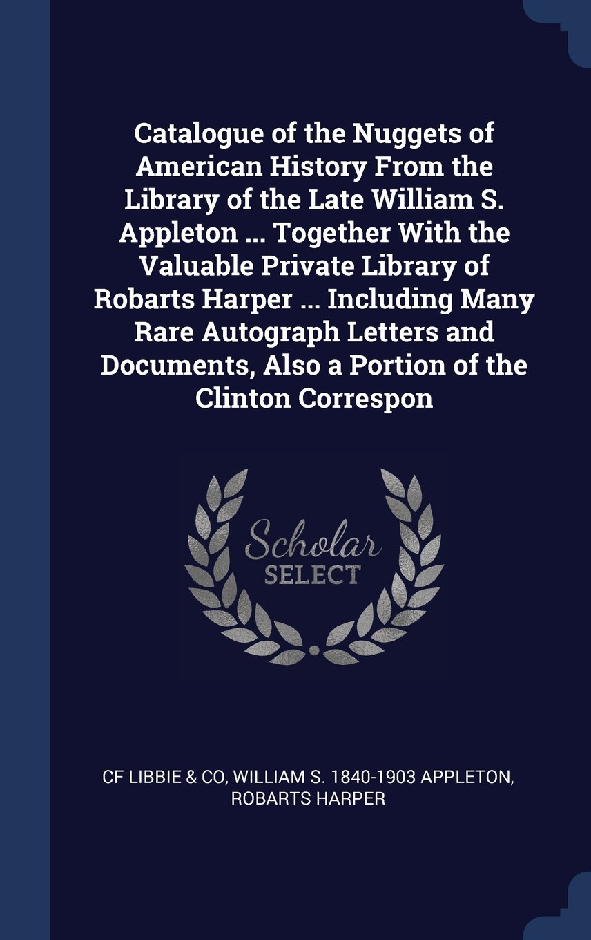 Read Online Catalogue of the Nuggets of American History From the Library of the Late William S. Appleton ... Together With the Valuable Private Library of ... Also a Portion of the Clinton Correspon ebook