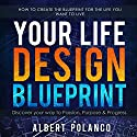 Your Life Design Blueprint: How to Create the Blueprint for the Life you Want to Live Audiobook by Albert Polanco Narrated by Albert Polanco