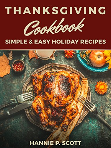 Thanksgiving Cookbook (Delicious Thanksgiving Recipes): 100 Simple & Easy Holiday Recipes by [Scott, Hannie P.]