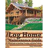 The Log Home Maintenance Guide: A Field Guide For Identifying Preventing And Solving Problems