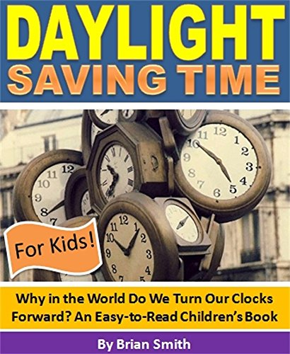 Daylight Saving Time For Kids! Why in the World Do We Turn Our Clocks Forward? An Easy-to-Read Children's Book