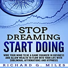 Stop Dreaming Start Doing: Wire Your Mind to Be a Game Changer in Business and Allow Wealth to Flow into Your Life with Subliminal Affirmations and Hypnosis Speech by Richard G. Miles Narrated by Infinity Productions