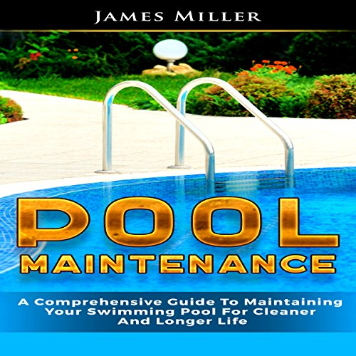 Pool Maintenance: A Comprehensive Guide to Maintaining Your Swimming Pool for Cleaner and Longer Life