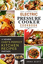 Pressure Cooker: A Newbie Chef's Perfect Kitchen Partner(electric pressure cooker recipes, electric pressure cooker cook book, electric pressure cookbook, ... cooker books) (Cooker Cookbook Recipes 1)