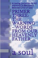 Primer Three: The Warning - Words from Our Heavenly Father: A Loving Invitation for All Mankind to Become a Beloved Child of God Paperback