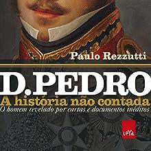 D. Pedro: a história não contada Audiobook by Paulo Rezzuti Narrated by Helio Barcia