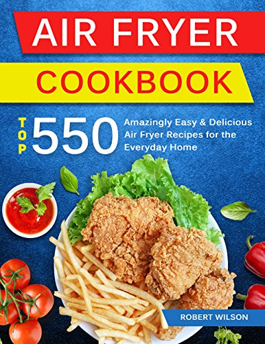 Air Fryer Cookbook: Top 550 Amazingly Easy and Delicious Air Fryer Recipes For The Everyday Home by Robert Wilson