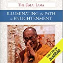 Illuminating the Path to Enlightenment Hörbuch von His Holiness the Dalai Lama, Geshe Thubten Jinpa - translator, Rebecca McClen Novick - editor Gesprochen von: Brian Nishii