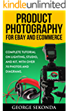 Product Photography Tips for Ebay and Ecommerce: Your Complete Tutorial on Lighting, Studio, and Kit. With Over 70 Photos and Diagrams. Beginners & Beyond