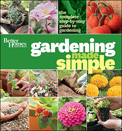 Better Homes and Gardens Gardening Made Simple: The Complete Step-by-Step Guide to Gardening