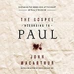 The Gospel According to Paul: Embracing the Good News at the Heart of Paul's Teachings | John MacArthur