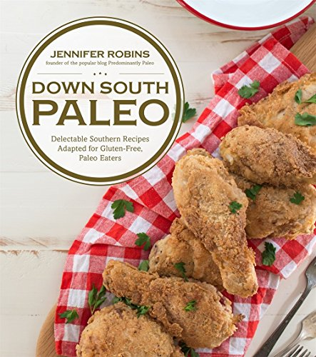 Down South Paleo: Delectable Southern Recipes Adapted for Gluten-free, Paleo Eaters by Jennifer Robins