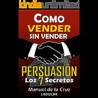 Como Vender sin Vender: Persuasión: Los 7 Secretos