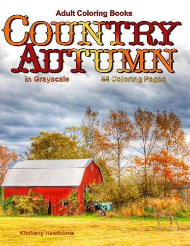 Adult Coloring Books: Country Autumn in Grayscale: 42 coloring pages of Autumn country scenes, rural landscapes and farm scenes with barns, cottages, ... streams, windmills, mountains and more -