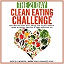 The 21-Day Clean Eating Challenge: Learn How to Make Clean Eating Part of Your Lifestyle  Audiobook by 21 Day Challenges Narrated by Francie Wyck