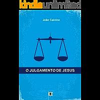 O Julgamento de Jesus, por João Calvino: O Quinto de uma Série de 8 Sermões sobre a Paixão de Cristo