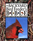 The Backyard Bird Feeder's Bible: The A-to-Z Guide To Feeders, Seed Mixes, Projects And Treats