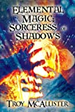 Elemental Magic; Sorceress of Shadows, Troy Mcallister, 1630048968