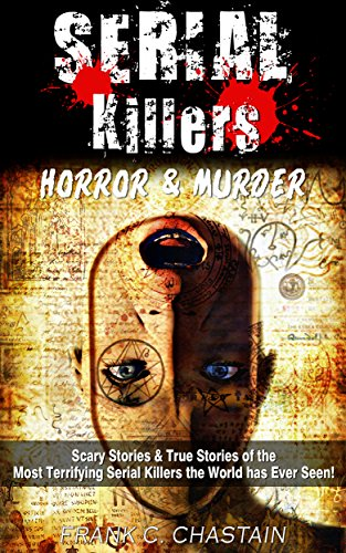 Serial Killers: Horror, & Murder: Scary Stories, & True Stories of the Most Terrifying Serial Killers the World has Ever Seen! (Ted Bundy, Jack the Ripper, ... Unsolved Mysteries,