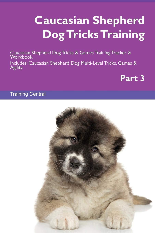 Caucasian Shepherd Dog Tricks Training Caucasian Shepherd Dog Tricks & Games Training Tracker & Workbook.  Includes: Caucasian Shepherd Dog Multi-Level Tricks, Games & Agility. Part 3