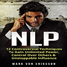 NLP: 12 Controversial Techniques to Gain Unlimited Power, Control over Others & Unstoppable Influence: Communication Series, Book 2 Audiobook by Mark Von Eriksson Narrated by Trevor Clinger