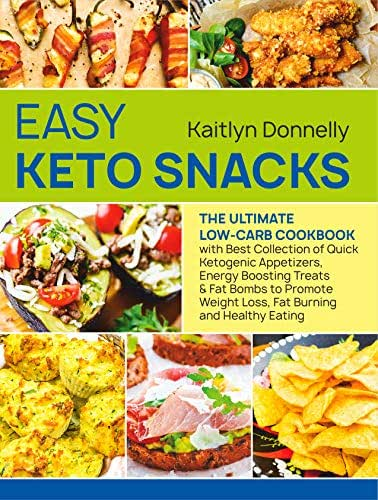 Easy Keto Snacks: The Ultimate Low-Carb Cookbook with Best Collection of Quick Ketogenic Appetizers, Energy Boosting Treats & Fat Bombs to Promote Weight Loss, Fat Burning and Healthy Eating