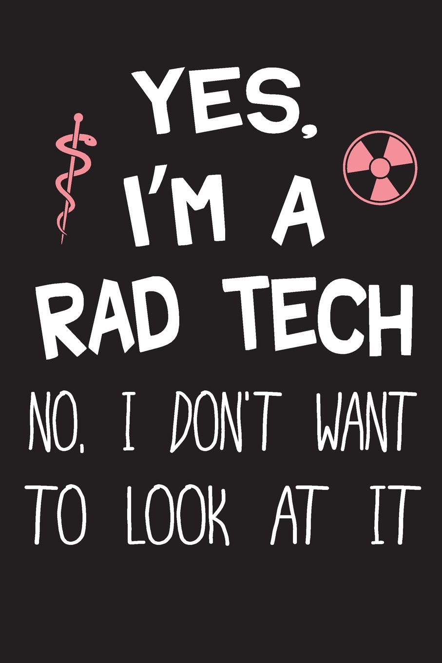 Download Yes I'm A Rad Tech No I Don't Want To Look At It: Radiology XRay Tech Journal Notebook for Notes, as a Planner or Journaling Fun Gift ebook