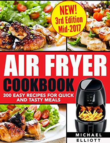 Air Fryer Cookbook (Includes Paleo, Vegan, Pot, Clean Eating, Low-fat, Bake, Roast, Fry, Grill, Healthy, Delicious, Tasty, Easy, Simple Cooking, Greek): 300 Easy Recipes for Quick and Tasty Meals by Michael Elliott