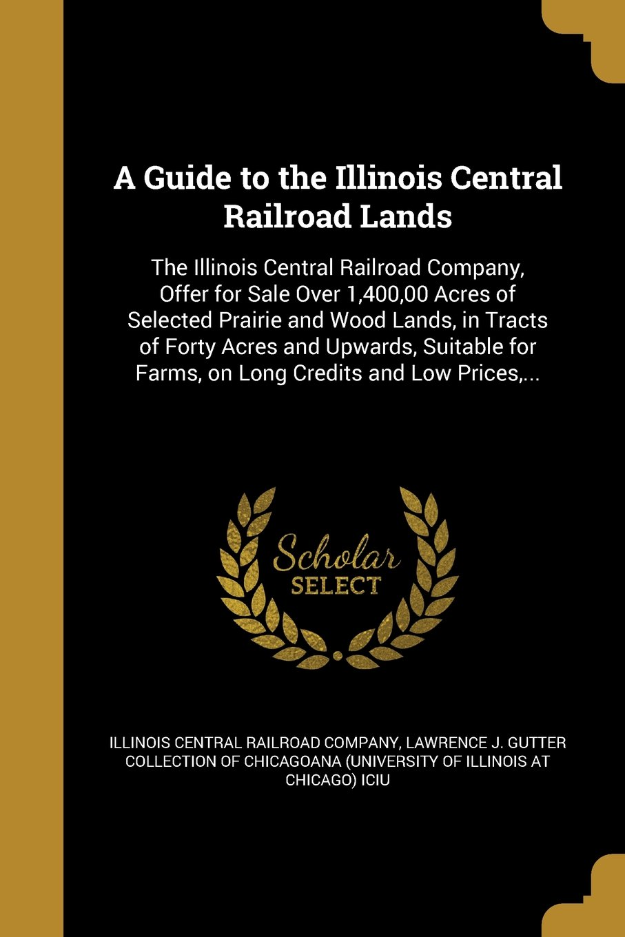 Download A Guide to the Illinois Central Railroad Lands: The Illinois Central Railroad Company, Offer for Sale Over 1,400,00 Acres of Selected Prairie and Wood ... Farms, on Long Credits and Low Prices, ... pdf epub