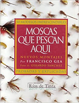 Moscas Que Pescan Aqui: 50 Modelos Imprescindibles: Francisco Gea