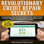 Revolutionary Credit Repair Secrets: Cardinal Rules to Eliminate Negative Items from Your Credit Report and Get a Perfect Score | Michael McCord