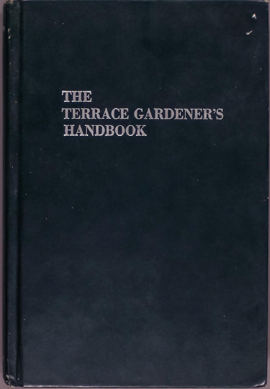The terrace gardener's handbook;: Raising plants on a balcony, terrace, rooftop, penthouse, or patio