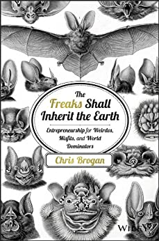 The Freaks Shall Inherit the Earth: Entrepreneurship for Weirdos, Misfits, and World Dominators by [Brogan, Chris]