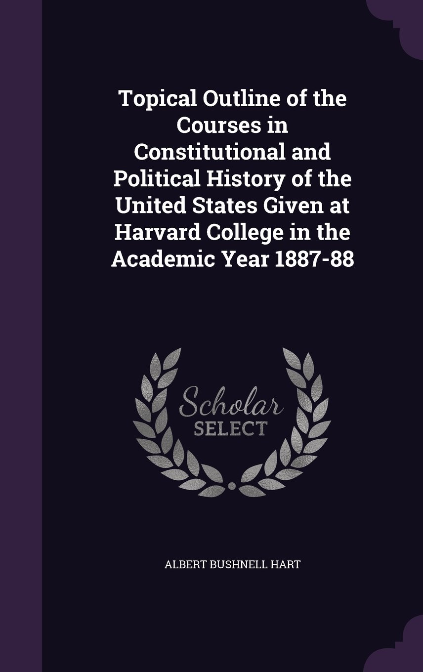 Topical Outline of the Courses in Constitutional and Political History of the United States Given at Harvard College in the Academic Year 1887-88 pdf