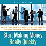 Start Making Money Really Quickly: Learn How to Earn Your Very First Online Income Through Affiliate Marketing | Jess Walsh
