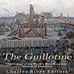 The Guillotine: The History of the World's Most Notorious Method of Execution    Charles River Editors