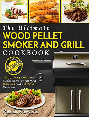 Wood Pellet Smoker And Grill Cookbook: The Ultimate Wood Pellet Smoker And Grill Cookbook – The Ultimate Guide and Recipe Book For The Most Delicious And Flavorful Barbeque (Barbecue Cookbook) by Patrick Norwood