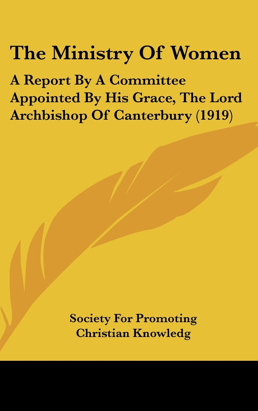The Ministry Of Women: A Report By A Committee Appointed By His Grace, The Lord Archbishop Of Canterbury (1919) PDF