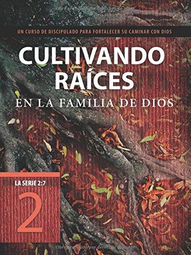 Cultivando raíces en la familia de Dios: Un curso de discipulado para fortalecer su caminar con Dios (La Serie 2:7) (Spanish Edition)