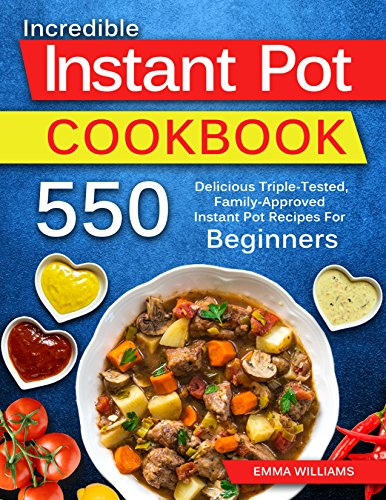 550 INSTANT POT RECIPES FOR BEGINNERS: Delicious Triple-Tested, Family-Approved Instant Pot Recipes For Beginners. by EMMA WILLIAMS