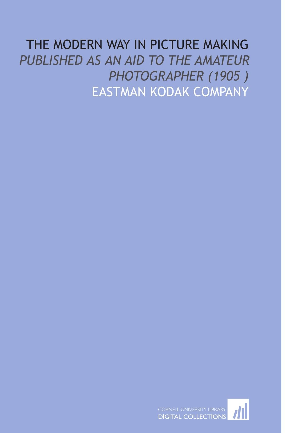 Read Online The Modern Way in Picture Making: Published as an Aid to the Amateur Photographer (1905 ) ebook