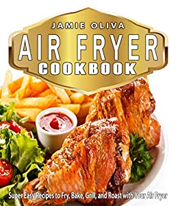 Air Fryer Cookbook: Super Easy Recipes to Fry, Bake, Grill, and Roast with Your Air Fryer (Air fryer recipes, Low fat diet,Fast Easy Cooking,Weigh Loss,Microwave Cooking, Low Fat Cooking) by [Oliva, Jamie]