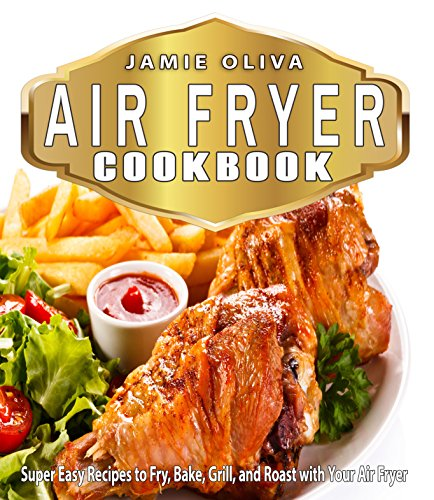 Air Fryer Cookbook: Super Easy Recipes to Fry, Bake, Grill, and Roast with Your Air Fryer (Air fryer recipes, Low fat diet,Fast Easy Cooking,Weigh Loss,Microwave Cooking, Low Fat Cooking) by Jamie Oliva