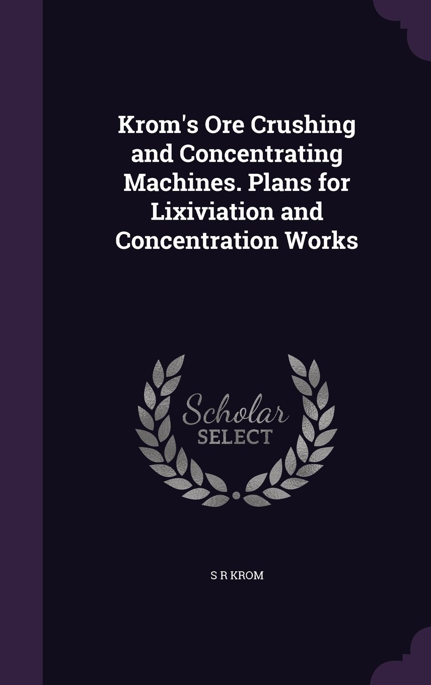 Krom's Ore Crushing and Concentrating Machines. Plans for Lixiviation and Concentration Works pdf epub