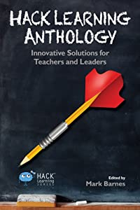 Hack Learning Anthology: Innovative Solutions for Teachers and Leaders (Hack Learning Series Book 10)