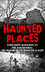 Haunted Places: Eyewitness Accounts Of The Paranormal: The Worlds Most Haunted Places (Haunted Places, Scary Ghost Stories, Haunted Asylums, True Paranormal, ... True Horror Stories, Haunted Houses Book 1)
