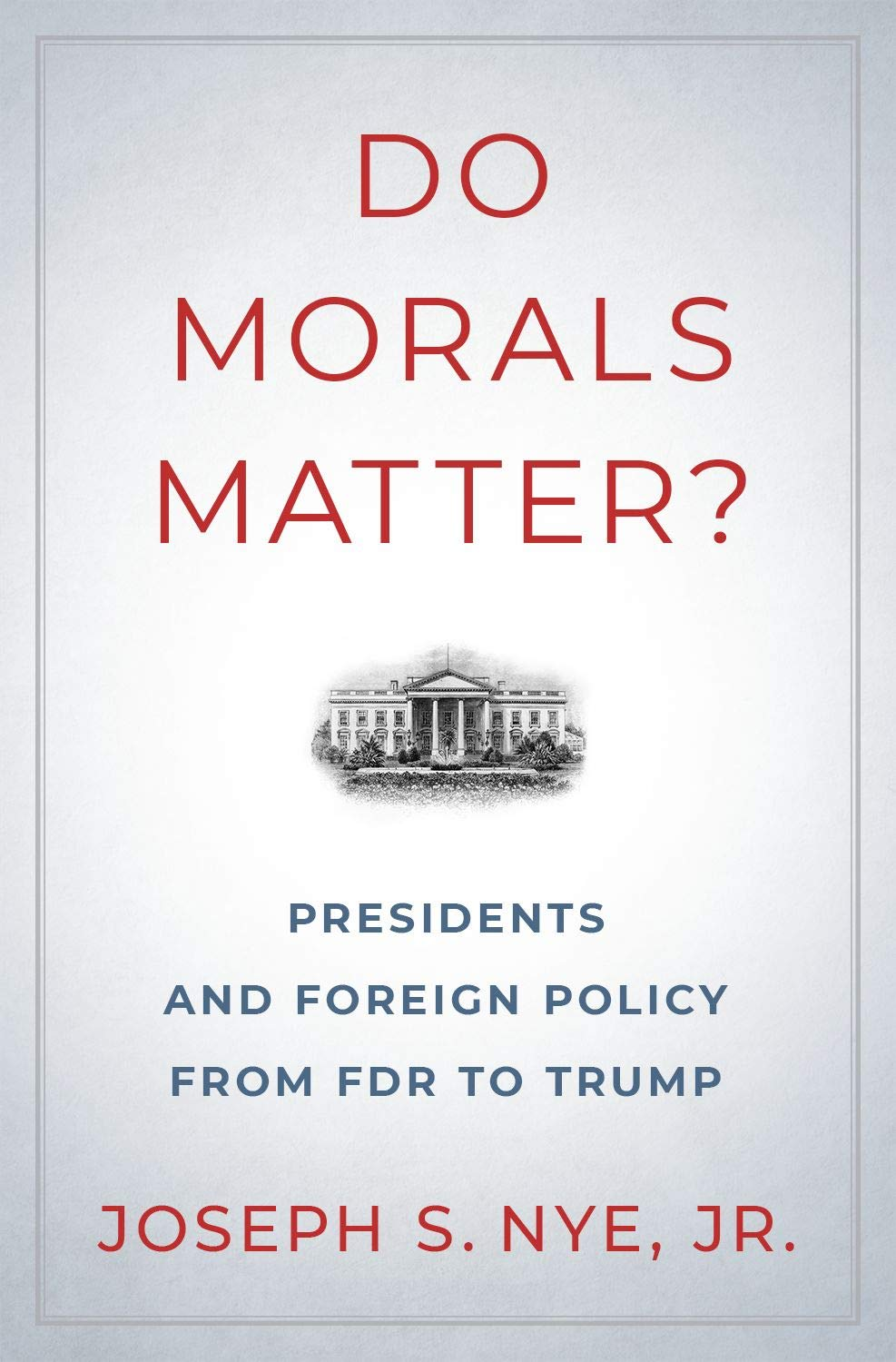 Do Morals Matter?: Presidents and Foreign Policy from FDR to Trump ...