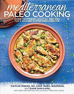 Mediterranean Paleo Cooking: Over 150 Fresh Coastal Recipes for a Relaxed, Gluten-Free Lifestyle by [Weeks, Caitlin, Boumrar, Nabil, Sanfilippo, Diane]