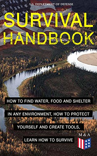 SURVIVAL HANDBOOK - How to Find Water, Food and Shelter in Any Environment, How to Protect Yourself and Create Tools, Learn How to Survive: Become a Survival ... and Learn How to Protect Yourself by [Defense, U.S. Department of]